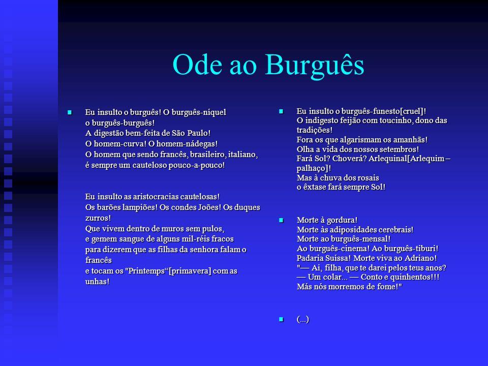 Ode ao Burguês Eu insulto o burguês! O burguês-níquel o burguês-burguês! A digestão bem-feita de São Paulo! O homem-curva! O homem-nádegas! O homem qu