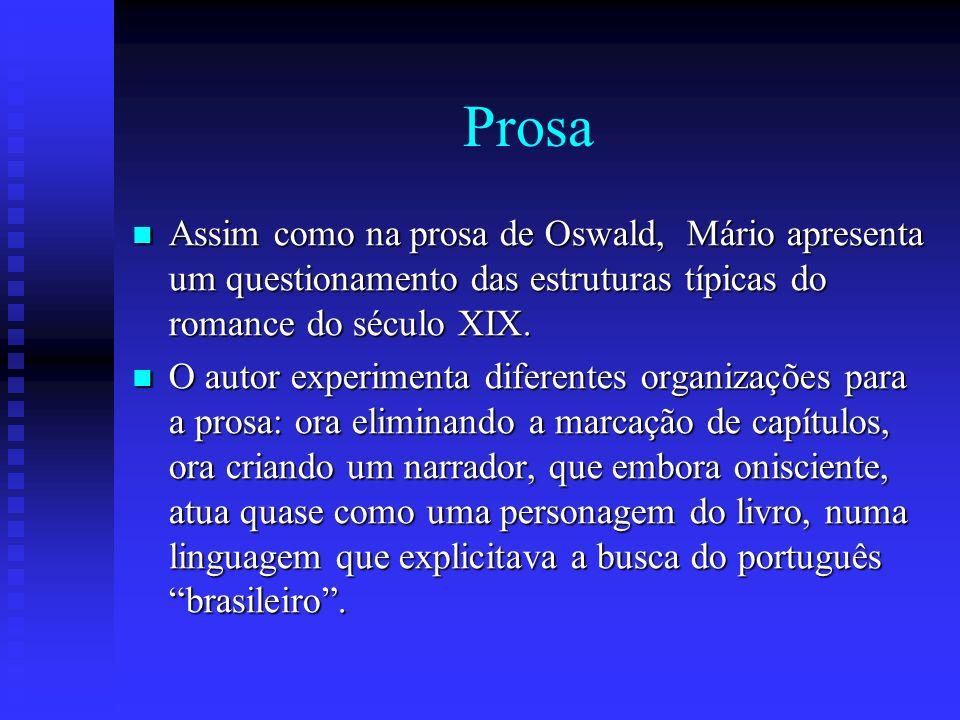 Prosa Assim como na prosa de Oswald, Mário apresenta um questionamento das estruturas típicas do romance do século XIX. Assim como na prosa de Oswald,