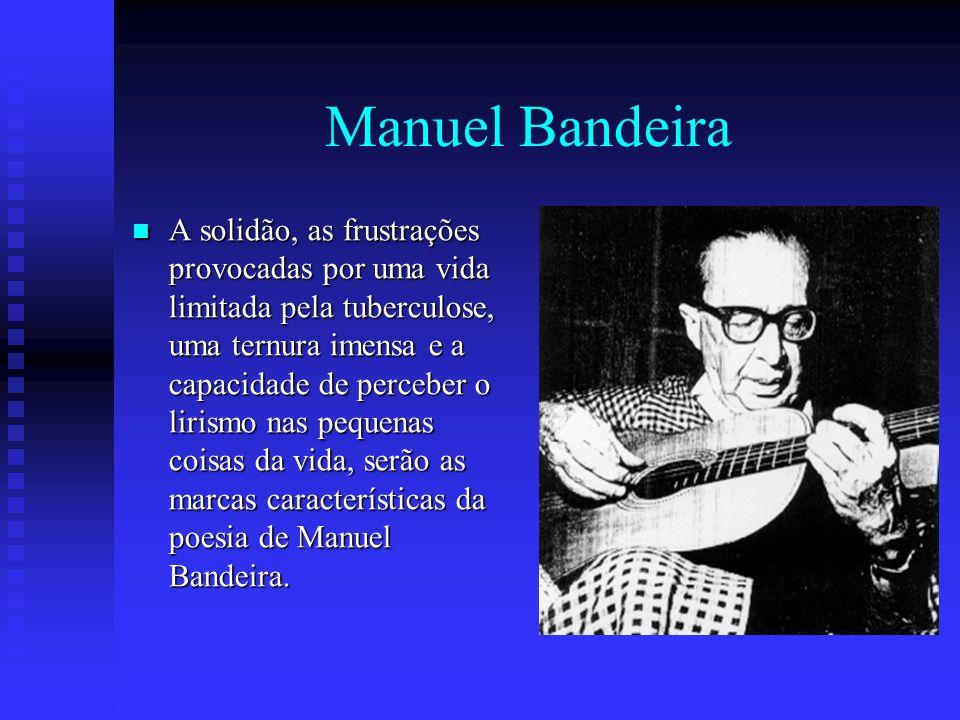 Manuel Bandeira A solidão, as frustrações provocadas por uma vida limitada pela tuberculose, uma ternura imensa e a capacidade de perceber o lirismo n