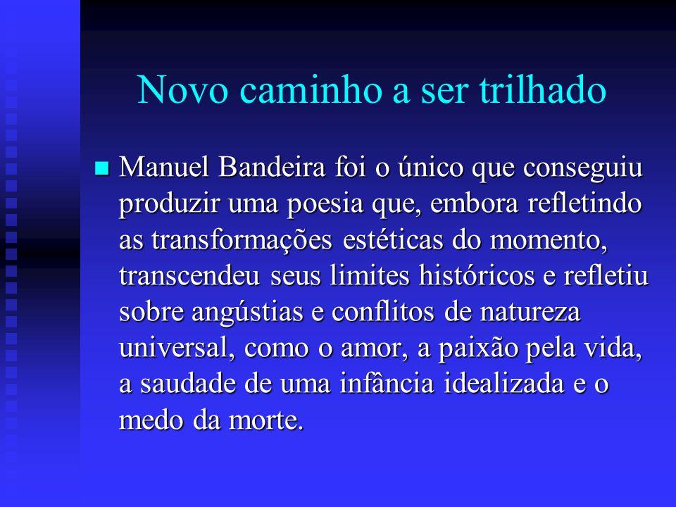 Novo caminho a ser trilhado Manuel Bandeira foi o único que conseguiu produzir uma poesia que, embora refletindo as transformações estéticas do moment