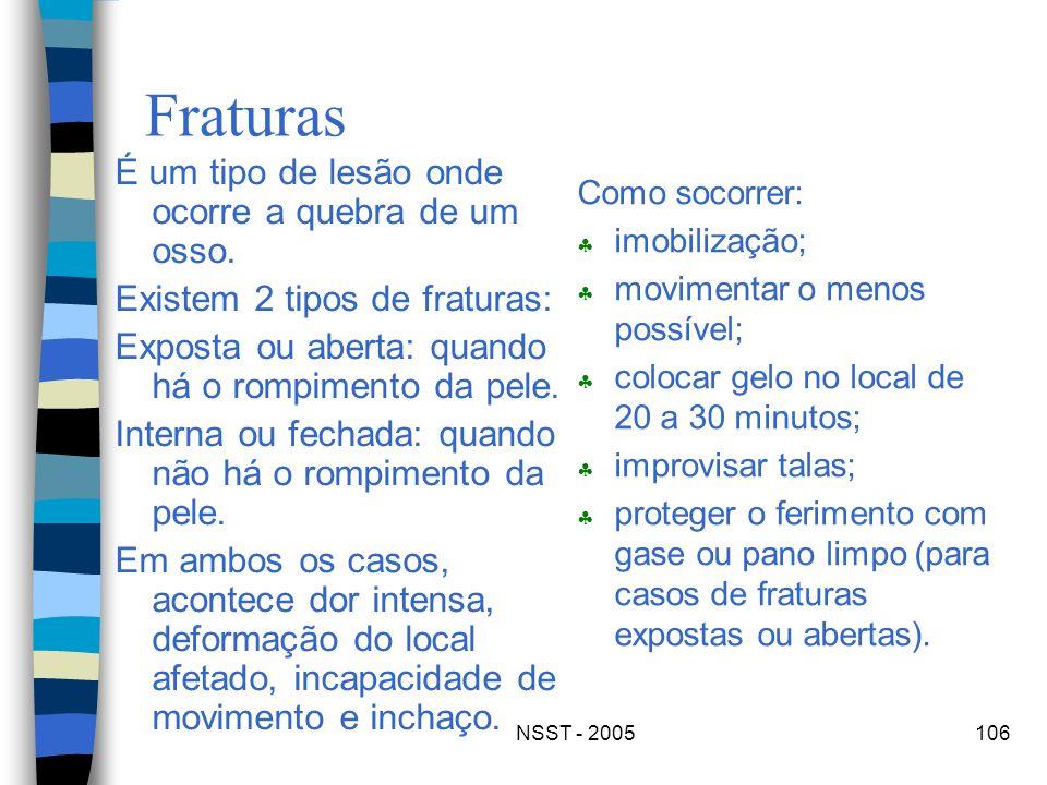 NSST - 2005106 Fraturas É um tipo de lesão onde ocorre a quebra de um osso. Existem 2 tipos de fraturas: Exposta ou aberta: quando há o rompimento da