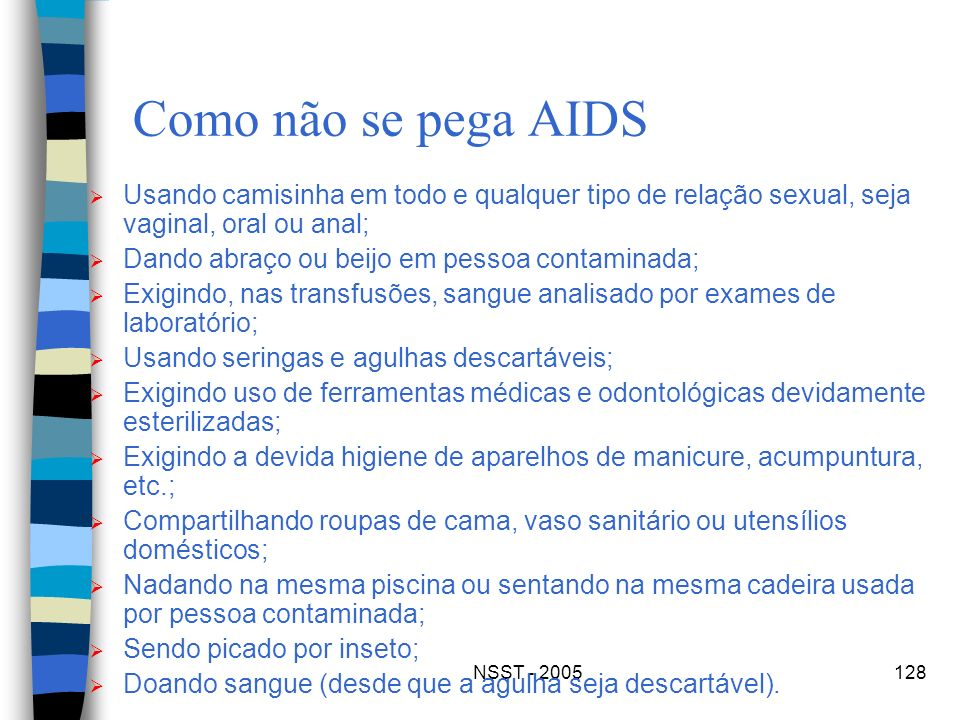 NSST - 2005128 Como não se pega AIDS Usando camisinha em todo e qualquer tipo de relação sexual, seja vaginal, oral ou anal; Dando abraço ou beijo em