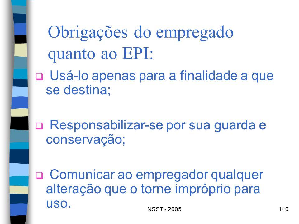 NSST - 2005140 Obrigações do empregado quanto ao EPI: Usá-lo apenas para a finalidade a que se destina; Responsabilizar-se por sua guarda e conservaçã