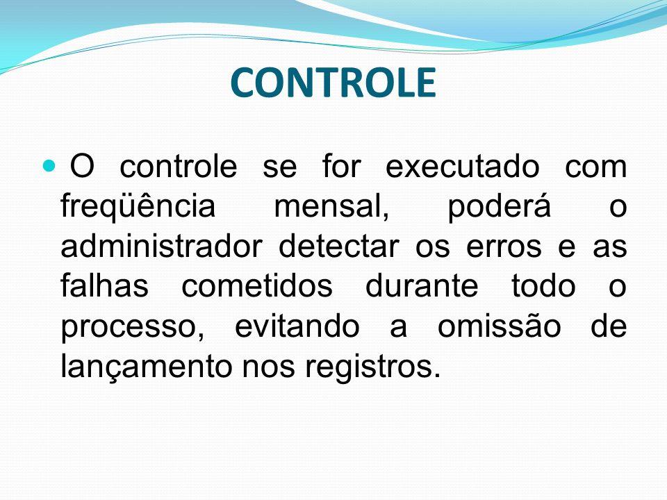 CONTROLE O controle se for executado com freqüência mensal, poderá o administrador detectar os erros e as falhas cometidos durante todo o processo, ev