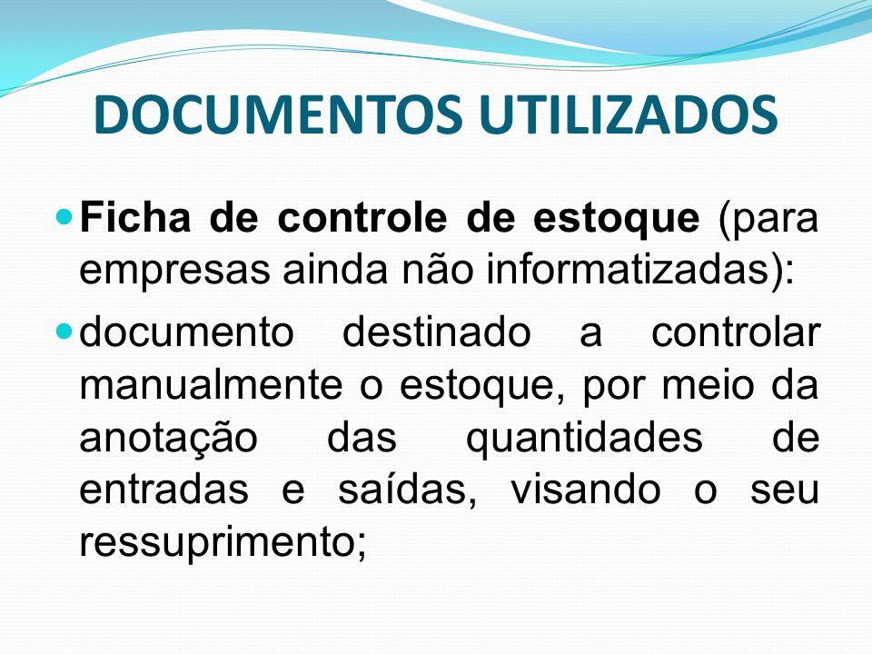 DOCUMENTOS UTILIZADOS Ficha de controle de estoque (para empresas ainda não informatizadas): documento destinado a controlar manualmente o estoque, po