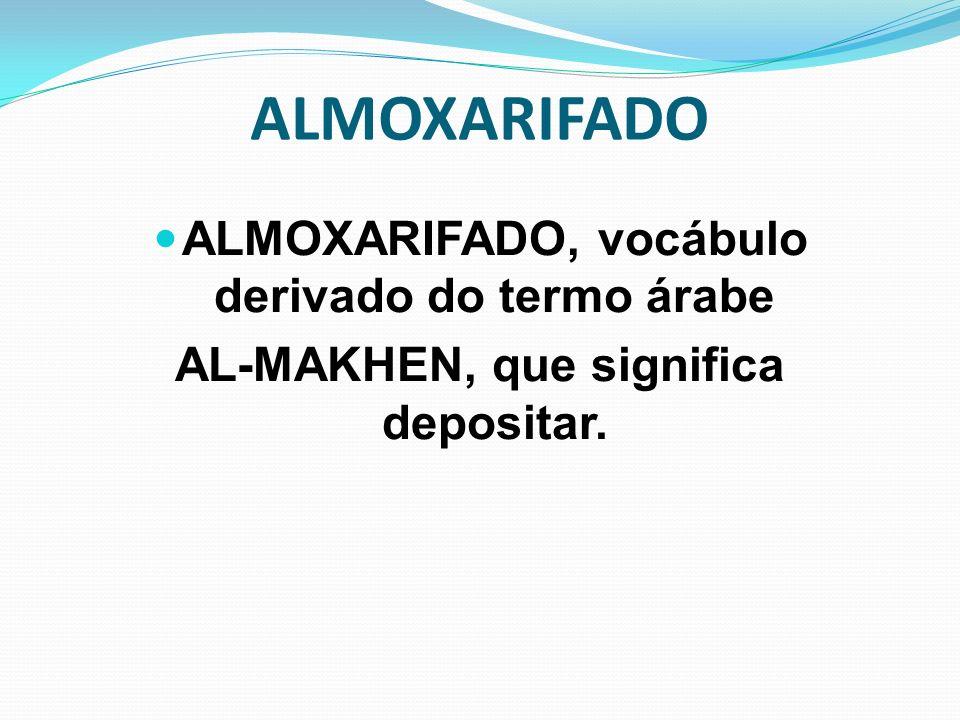 ALMOXARIFADO ALMOXARIFADO, vocábulo derivado do termo árabe AL-MAKHEN, que significa depositar.