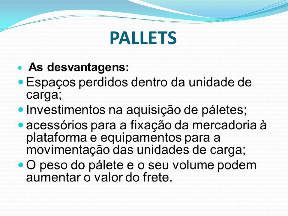 PALLETS As desvantagens: Espaços perdidos dentro da unidade de carga; Investimentos na aquisição de páletes; acessórios para a fixação da mercadoria à