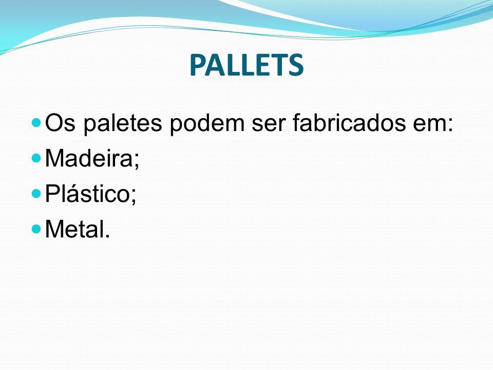 Os paletes podem ser fabricados em: Madeira; Plástico; Metal. PALLETS