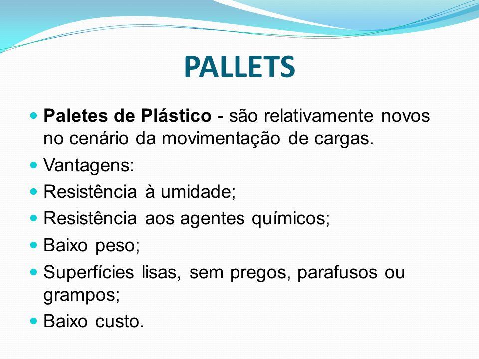 Paletes de Plástico - são relativamente novos no cenário da movimentação de cargas. Vantagens: Resistência à umidade; Resistência aos agentes químicos
