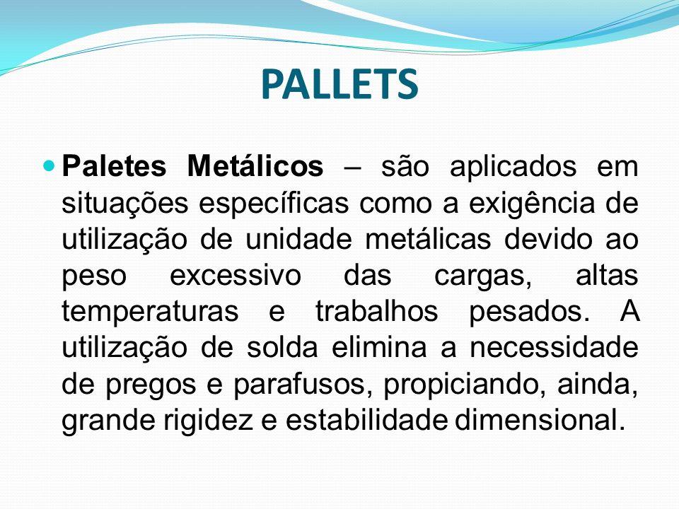 Paletes Metálicos – são aplicados em situações específicas como a exigência de utilização de unidade metálicas devido ao peso excessivo das cargas, al