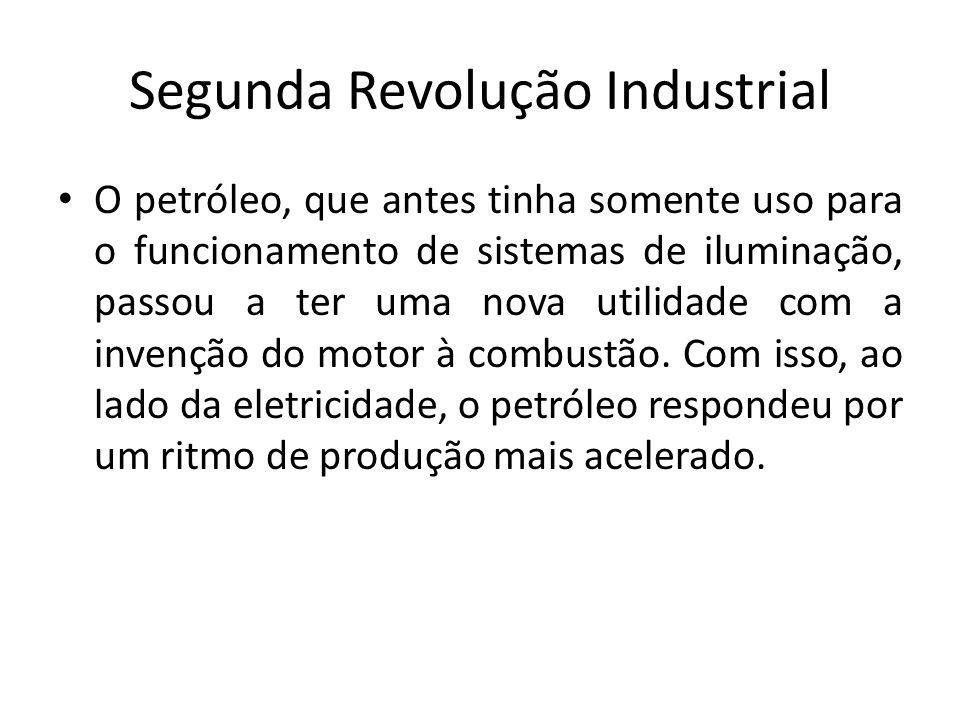 Segunda Revolução Industrial O petróleo, que antes tinha somente uso para o funcionamento de sistemas de iluminação, passou a ter uma nova utilidade c