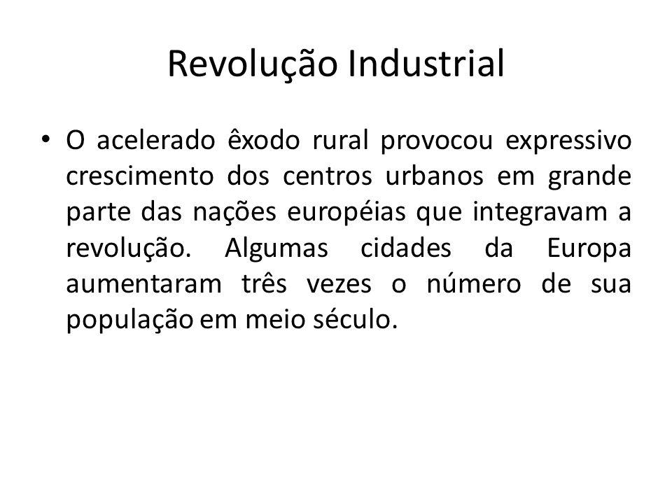 Revolução Industrial O acelerado êxodo rural provocou expressivo crescimento dos centros urbanos em grande parte das nações européias que integravam a