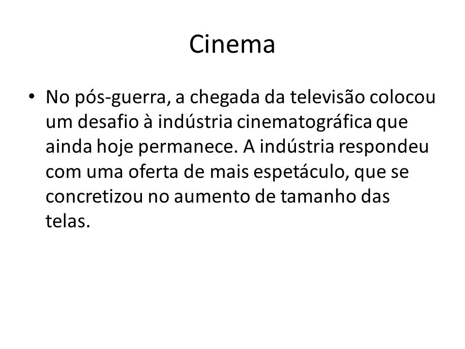 Cinema No pós-guerra, a chegada da televisão colocou um desafio à indústria cinematográfica que ainda hoje permanece. A indústria respondeu com uma of