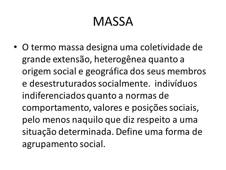 MASSA O termo massa designa uma coletividade de grande extensão, heterogênea quanto a origem social e geográfica dos seus membros e desestruturados so