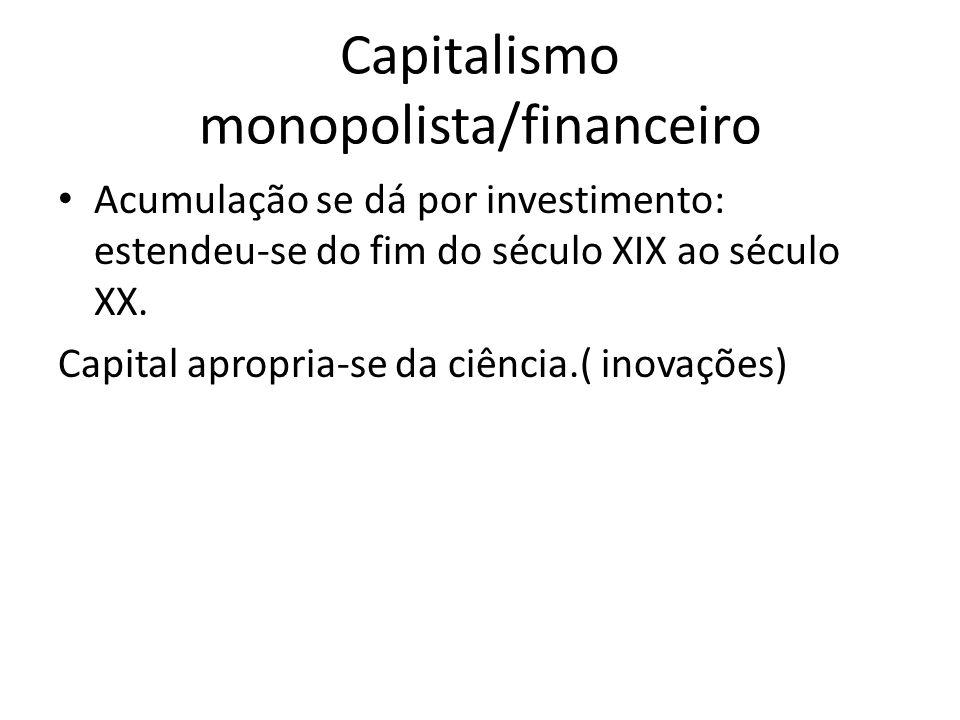 Capitalismo monopolista/financeiro Acumulação se dá por investimento: estendeu-se do fim do século XIX ao século XX. Capital apropria-se da ciência.(