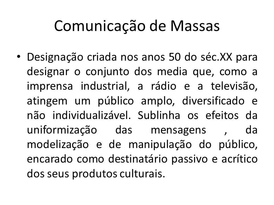 Comunicação de Massas Designação criada nos anos 50 do séc.XX para designar o conjunto dos media que, como a imprensa industrial, a rádio e a televisã