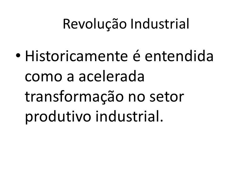 Revolução Industrial Historicamente é entendida como a acelerada transformação no setor produtivo industrial.