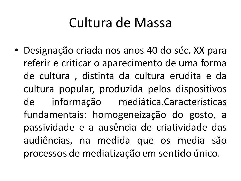 Cultura de Massa Designação criada nos anos 40 do séc. XX para referir e criticar o aparecimento de uma forma de cultura, distinta da cultura erudita