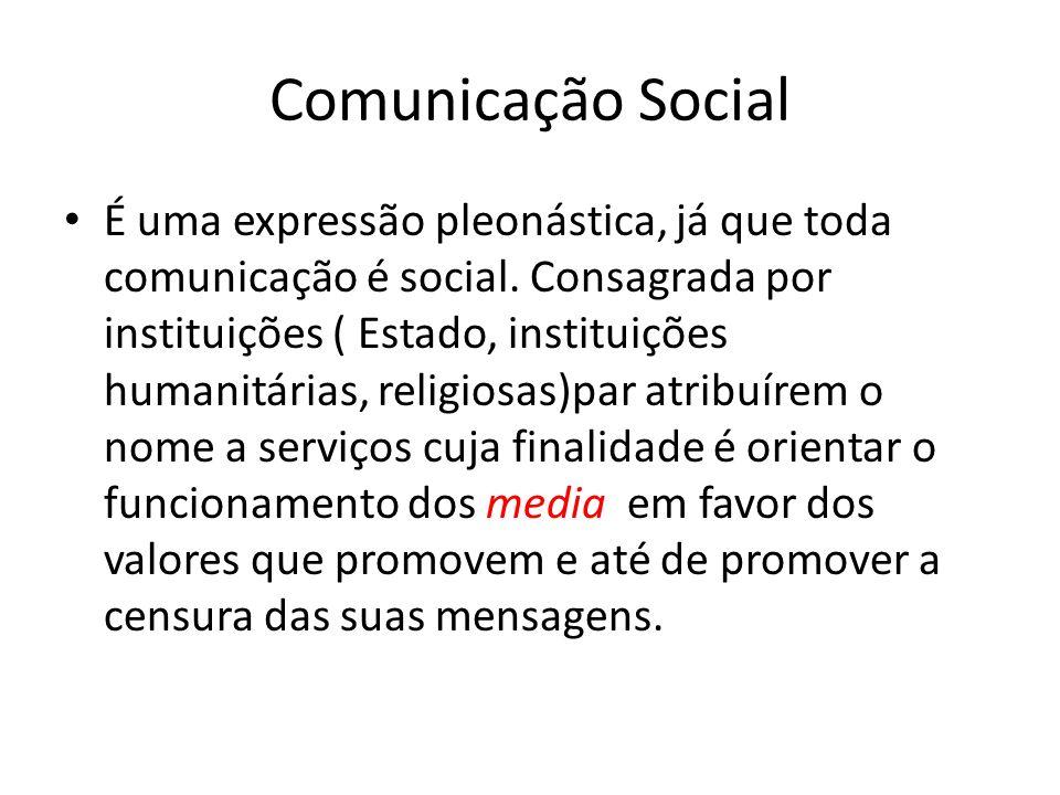 Comunicação Social É uma expressão pleonástica, já que toda comunicação é social. Consagrada por instituições ( Estado, instituições humanitárias, rel