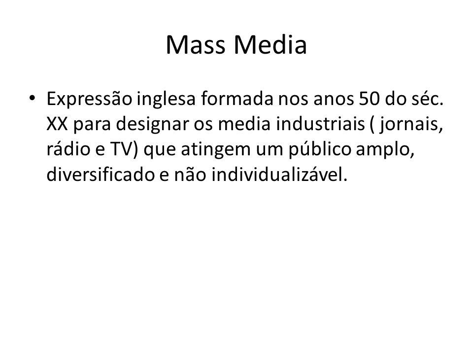 Mass Media Expressão inglesa formada nos anos 50 do séc. XX para designar os media industriais ( jornais, rádio e TV) que atingem um público amplo, di