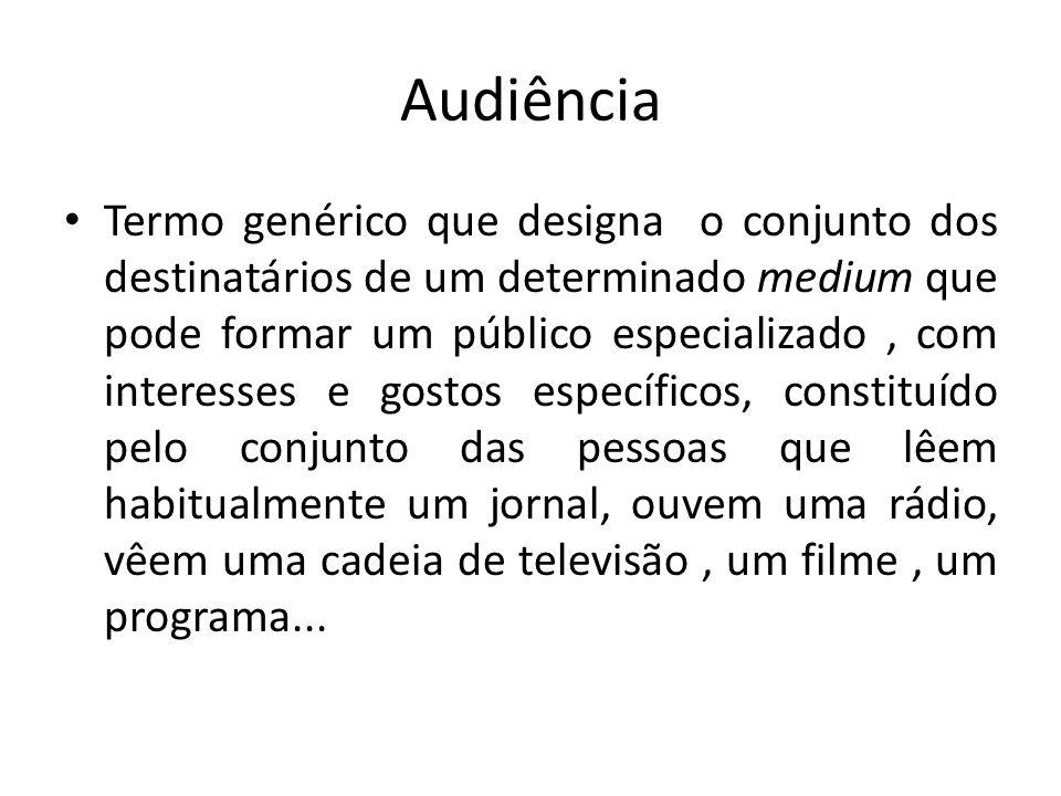 Audiência Termo genérico que designa o conjunto dos destinatários de um determinado medium que pode formar um público especializado, com interesses e