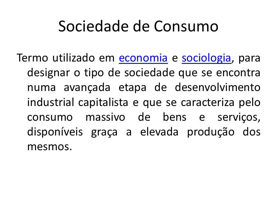 Sociedade de Consumo Termo utilizado em economia e sociologia, para designar o tipo de sociedade que se encontra numa avançada etapa de desenvolviment