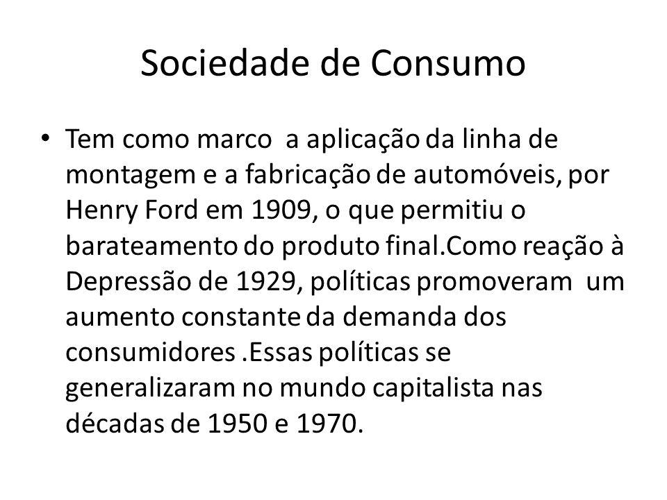 Sociedade de Consumo Tem como marco a aplicação da linha de montagem e a fabricação de automóveis, por Henry Ford em 1909, o que permitiu o barateamen