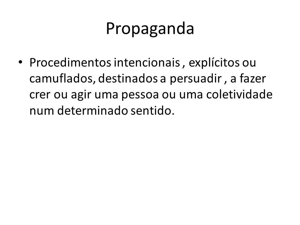 Propaganda Procedimentos intencionais, explícitos ou camuflados, destinados a persuadir, a fazer crer ou agir uma pessoa ou uma coletividade num deter