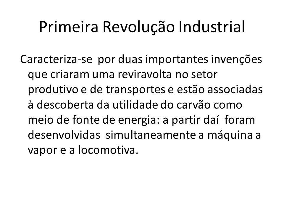 Primeira Revolução Industrial Caracteriza-se por duas importantes invenções que criaram uma reviravolta no setor produtivo e de transportes e estão as