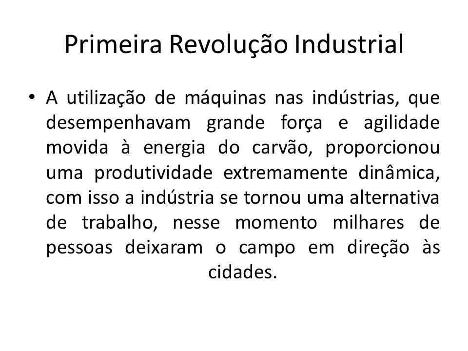 Primeira Revolução Industrial A utilização de máquinas nas indústrias, que desempenhavam grande força e agilidade movida à energia do carvão, proporci