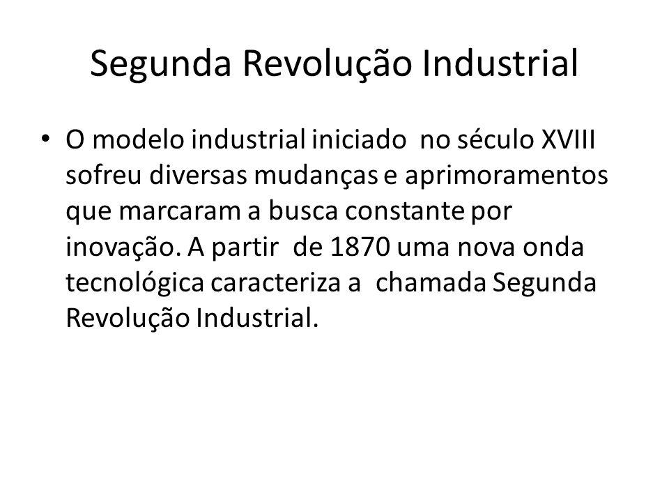 Segunda Revolução Industrial O modelo industrial iniciado no século XVIII sofreu diversas mudanças e aprimoramentos que marcaram a busca constante por