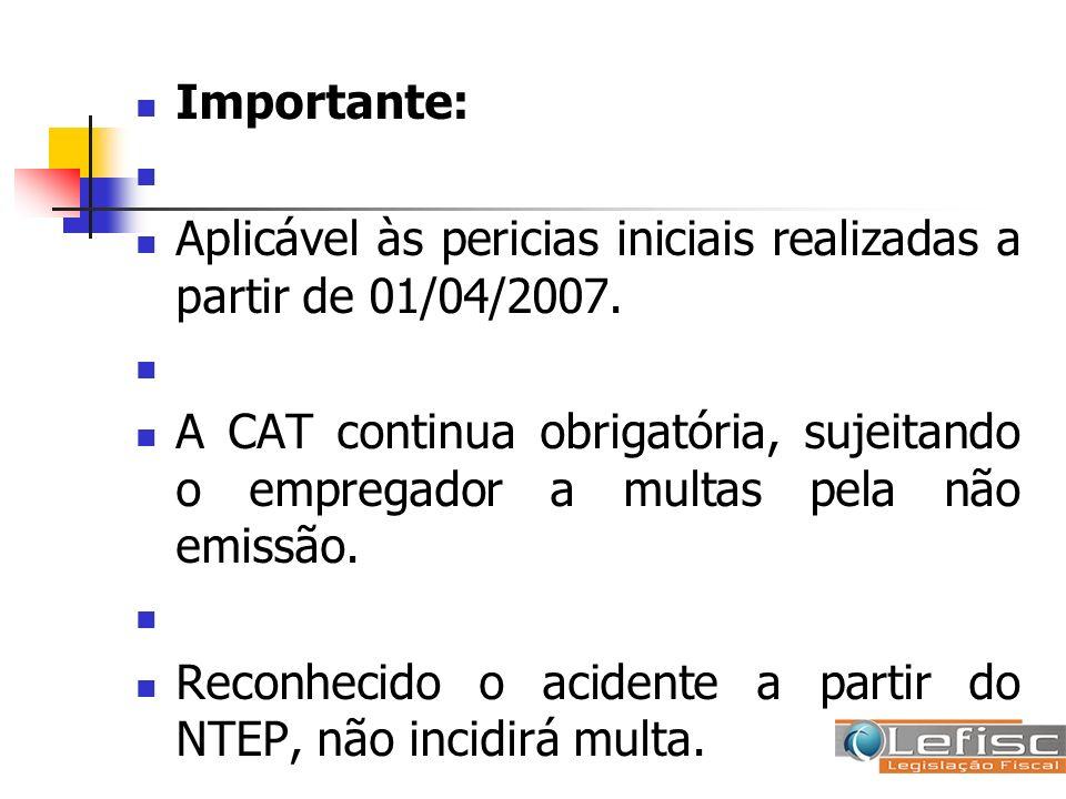Importante: Aplicável às pericias iniciais realizadas a partir de 01/04/2007. A CAT continua obrigatória, sujeitando o empregador a multas pela não em