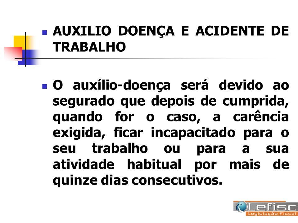 AUXILIO DOENÇA E ACIDENTE DE TRABALHO O auxílio-doença será devido ao segurado que depois de cumprida, quando for o caso, a carência exigida, ficar in