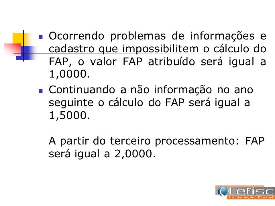 Ocorrendo problemas de informa ç ões e cadastro que impossibilitem o c á lculo do FAP, o valor FAP atribu í do ser á igual a 1,0000. Continuando a não