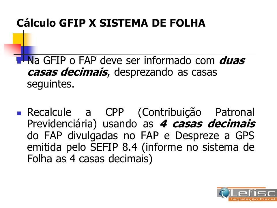 Cálculo GFIP X SISTEMA DE FOLHA Na GFIP o FAP deve ser informado com duas casas decimais, desprezando as casas seguintes. Recalcule a CPP (Contribuiçã