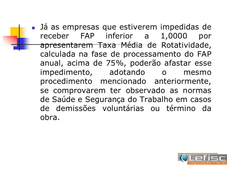 J á as empresas que estiverem impedidas de receber FAP inferior a 1,0000 por apresentarem Taxa M é dia de Rotatividade, calculada na fase de processam
