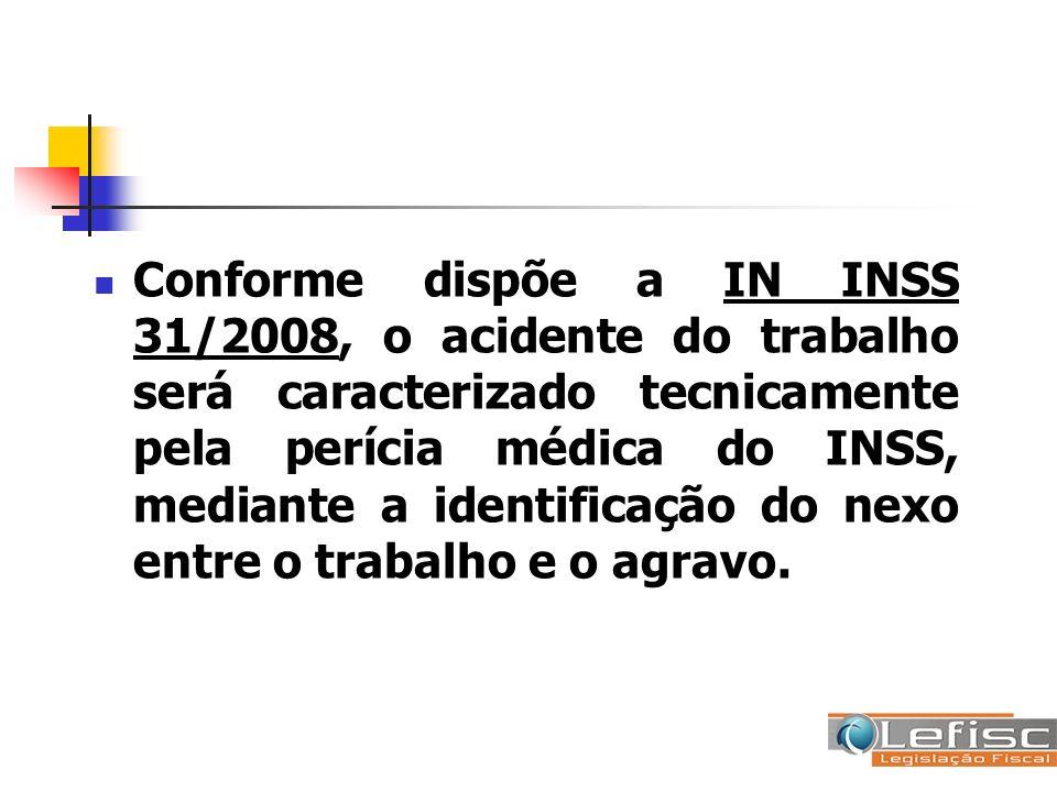Conforme dispõe a IN INSS 31/2008, o acidente do trabalho será caracterizado tecnicamente pela perícia médica do INSS, mediante a identificação do nex