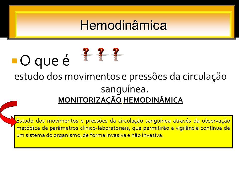 O que é estudo dos movimentos e pressões da circulação sanguínea. MONITORIZAÇÃO HEMODINÂMICA Hemodinâmica Estudo dos movimentos e pressões da circulaç