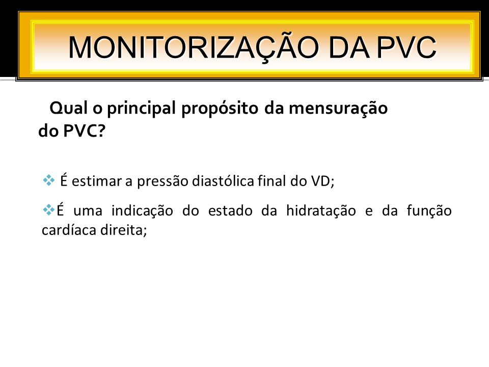 Qual o principal propósito da mensuração do PVC? MONITORIZAÇÃO DA PVC É estimar a pressão diastólica final do VD; É uma indicação do estado da hidrata