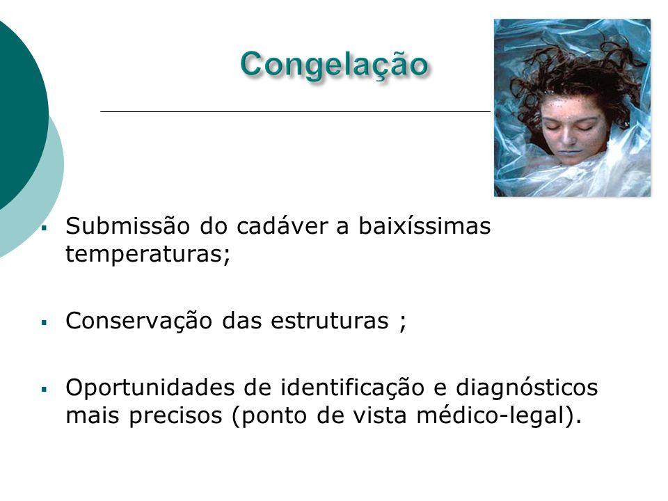 Submissão do cadáver a baixíssimas temperaturas; Conservação das estruturas ; Oportunidades de identificação e diagnósticos mais precisos (ponto de vi