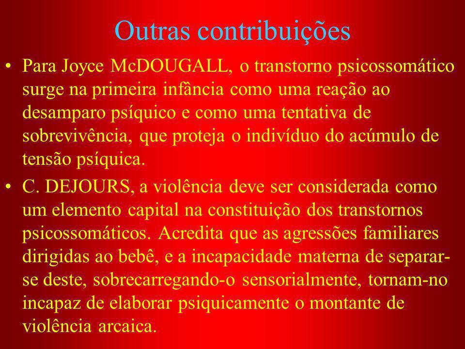 Outras contribuições Para Joyce McDOUGALL, o transtorno psicossomático surge na primeira infância como uma reação ao desamparo psíquico e como uma ten