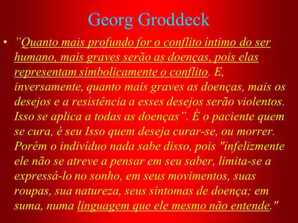 Georg Groddeck Quanto mais profundo for o conflito íntimo do ser humano, mais graves serão as doenças, pois elas representam simbolicamente o conflito