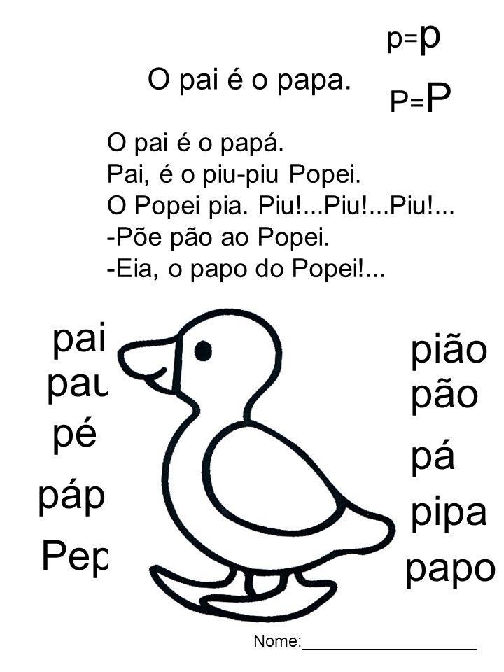 O pai é o papa. O pai é o papá. Pai, é o piu-piu Popei. O Popei pia. Piu!...Piu!...Piu!... -Põe pão ao Popei. -Eia, o papo do Popei!... pai pau pé pá