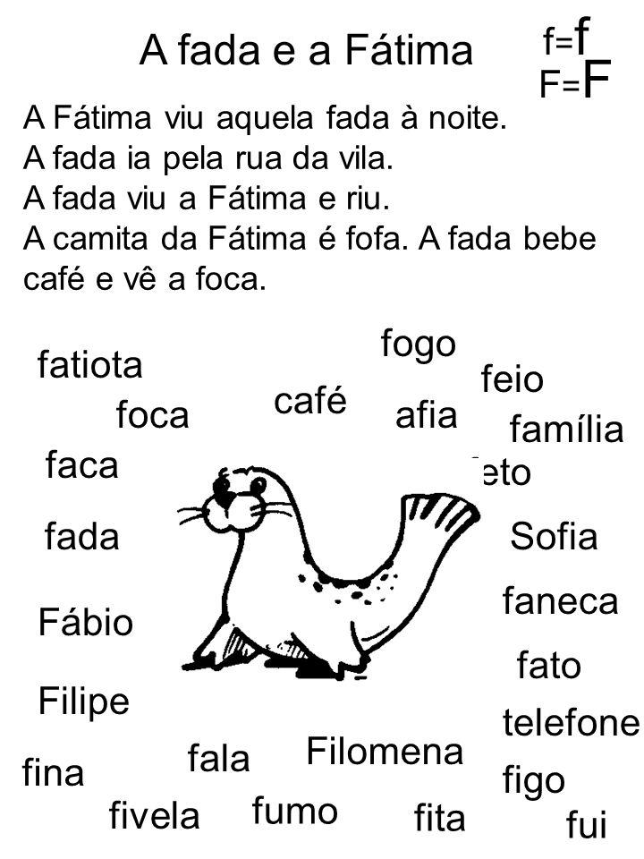 A Fátima viu aquela fada à noite. A fada ia pela rua da vila. A fada viu a Fátima e riu. A camita da Fátima é fofa. A fada bebe café e vê a foca. A fa