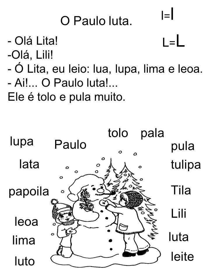 O Paulo luta. - Olá Lita! -Olá, Lili! - Ó Lita, eu leio: lua, lupa, lima e leoa. - Ai!... O Paulo luta!... Ele é tolo e pula muito. lupa lata Tila Lil