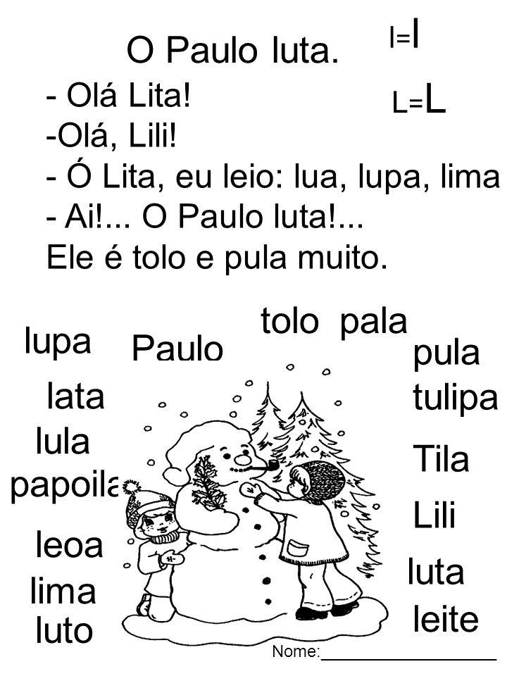 O Paulo luta. - Olá Lita! -Olá, Lili! - Ó Lita, eu leio: lua, lupa, lima e leoa. - Ai!... O Paulo luta!... Ele é tolo e pula muito. lupa lata lula Til