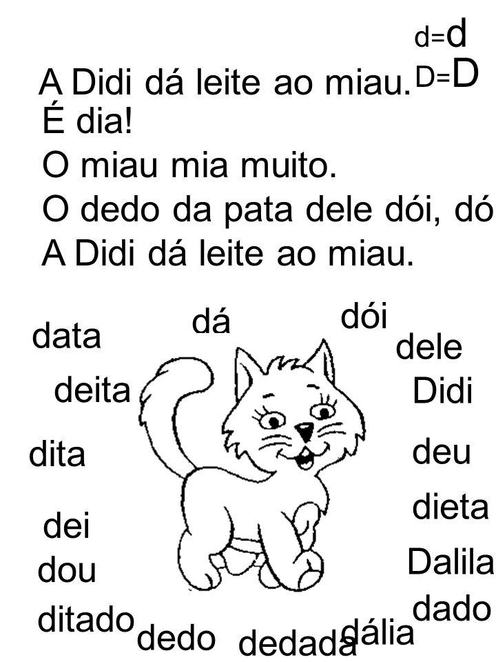 A Didi dá leite ao miau. É dia! O miau mia muito. O dedo da pata dele dói, dói, dói. A Didi dá leite ao miau. data deita deu dieta Didi dita dele Dali