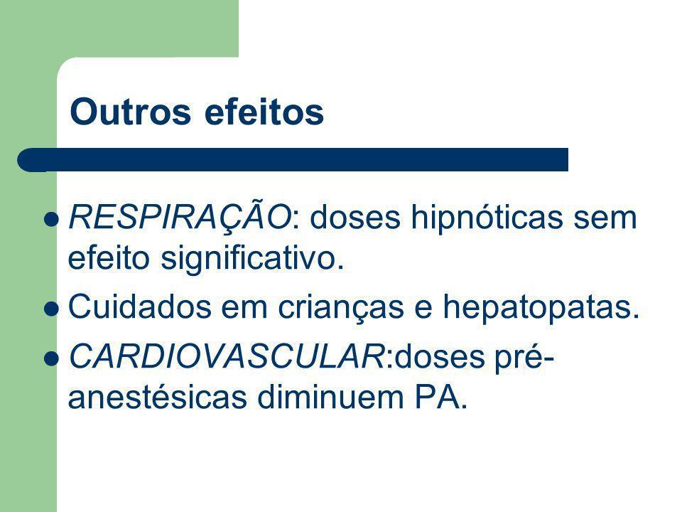 Outros efeitos RESPIRAÇÃO: doses hipnóticas sem efeito significativo. Cuidados em crianças e hepatopatas. CARDIOVASCULAR:doses pré- anestésicas diminu