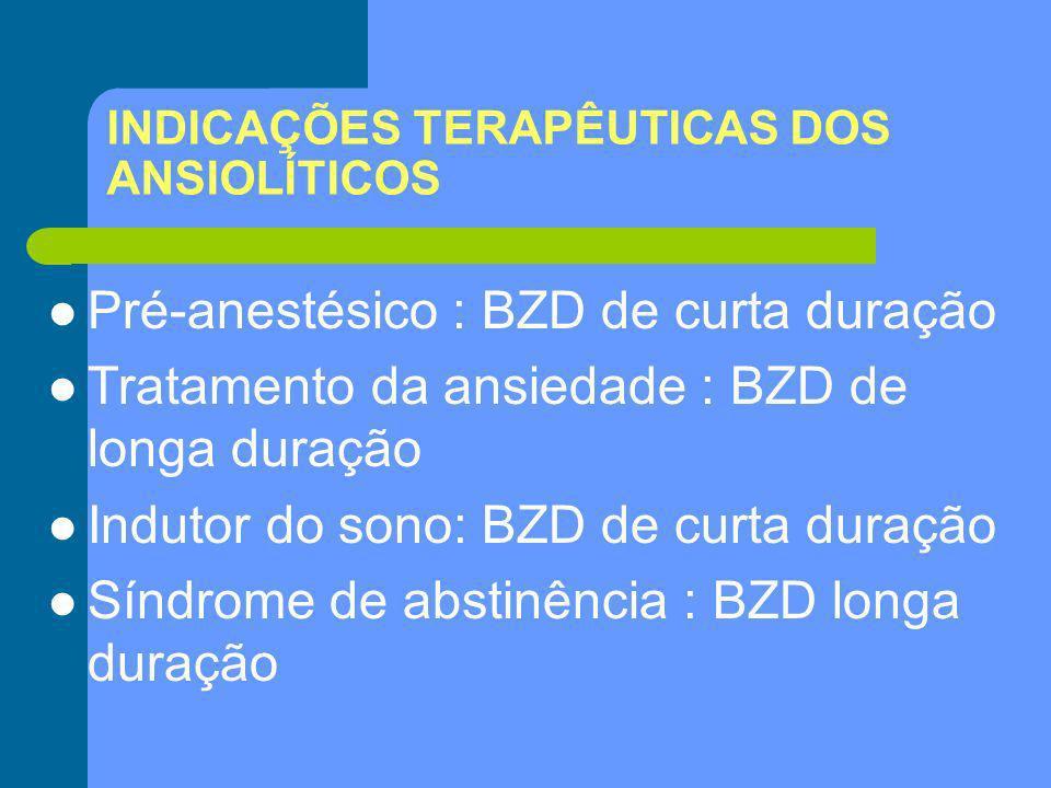 INDICAÇÕES TERAPÊUTICAS DOS ANSIOLÍTICOS Pré-anestésico : BZD de curta duração Tratamento da ansiedade : BZD de longa duração Indutor do sono: BZD de