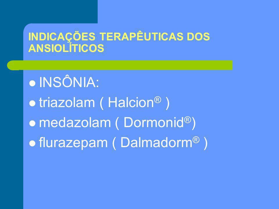 INDICAÇÕES TERAPÊUTICAS DOS ANSIOLÍTICOS INSÔNIA: triazolam ( Halcion ® ) medazolam ( Dormonid ® ) flurazepam ( Dalmadorm ® )